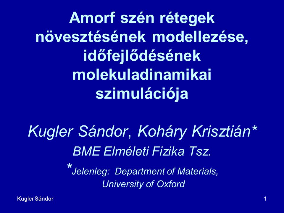 Kugler Sándor1 Amorf szén rétegek növesztésének modellezése, időfejlődésének molekuladinamikai szimulációja Kugler Sándor, Koháry Krisztián* BME Elmél