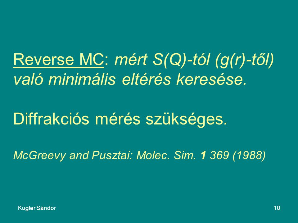 Kugler Sándor10 Reverse MC: mért S(Q)-tól (g(r)-től) való minimális eltérés keresése. Diffrakciós mérés szükséges. McGreevy and Pusztai: Molec. Sim. 1