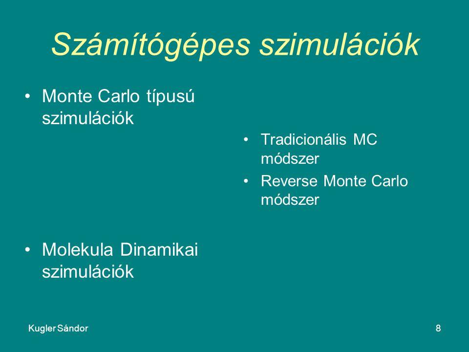 Kugler Sándor8 Számítógépes szimulációk Monte Carlo típusú szimulációk Molekula Dinamikai szimulációk Tradicionális MC módszer Reverse Monte Carlo mód