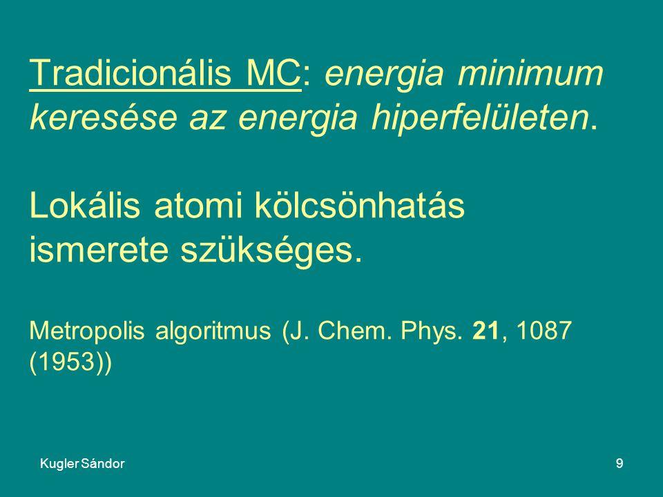 Kugler Sándor9 Tradicionális MC: energia minimum keresése az energia hiperfelületen. Lokális atomi kölcsönhatás ismerete szükséges. Metropolis algorit