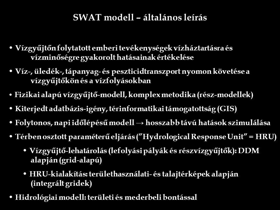 SWAT modell – általános leírás Vízgyűjtőn folytatott emberi tevékenységek vízháztartásra és vízminőségre gyakorolt hatásainak értékelése Víz-, üledék-, tápanyag- és peszticidtranszport nyomon követése a vízgyűjtőkön és a vízfolyásokban Fizikai alapú vízgyűjtő-modell, komplex metodika (rész-modellek) Kiterjedt adatbázis-igény, térinformatikai támogatottság (GIS) Folytonos, napi időlépésű modell → hosszabb távú hatások szimulálása Térben osztott paraméterű eljárás ( Hydrological Response Unit = HRU) Vízgyűjtő-lehatárolás (lefolyási pályák és részvízgyűjtők): DDM alapján (grid-alapú) HRU-kialakítás: területhasználati- és talajtérképek alapján (integrált gridek) Hidrológiai modell: területi és mederbeli bontással