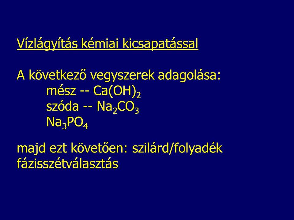Vízlágyítás kémiai kicsapatással A következő vegyszerek adagolása: mész -- Ca(OH) 2 szóda -- Na 2 CO 3 Na 3 PO 4 majd ezt követően: szilárd/folyadék fázisszétválasztás