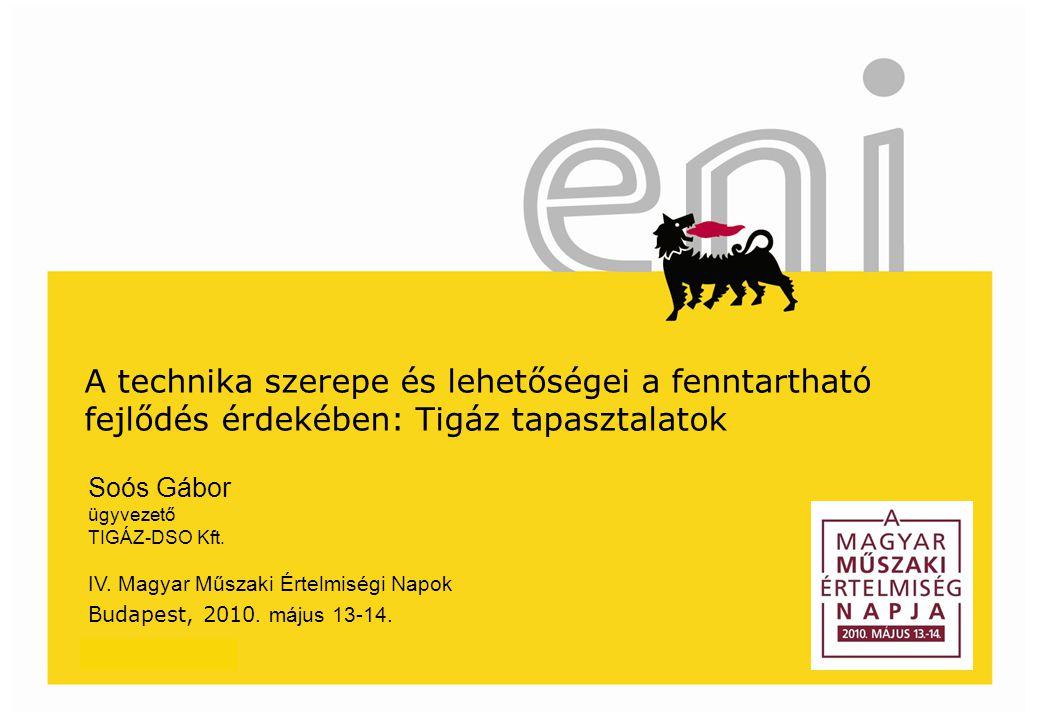 www.eni.com A technika szerepe és lehetőségei a fenntartható fejlődés érdekében: Tigáz tapasztalatok Soós Gábor ügyvezető TIGÁZ-DSO Kft.