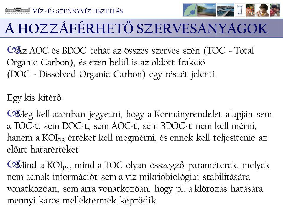 A HOZZÁFÉRHET Ő SZERVESANYAGOK  Az AOC és BDOC tehát az összes szerves szén (TOC = Total Organic Carbon), és ezen belül is az oldott frakció (DOC = Dissolved Organic Carbon) egy részét jelenti Egy kis kitér ő :  Meg kell azonban jegyezni, hogy a Kormányrendelet alapján sem a TOC-t, sem DOC-t, sem AOC-t, sem BDOC-t nem kell mérni, hanem a KOI PS értéket kell megmérni, és ennek kell teljesítenie az el ő írt határértéket  Mind a KOI PS, mind a TOC olyan összegz ő paraméterek, melyek nem adnak információt sem a víz mikriobiológiai stabilitására vonatkozóan, sem arra vonatkozóan, hogy pl.