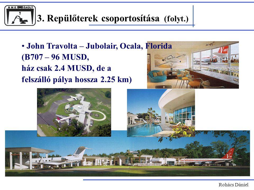 3. Repülőterek csoportosítása (folyt.) Rohács Dániel John Travolta – Jubolair, Ocala, Florida (B707 – 96 MUSD, ház csak 2.4 MUSD, de a felszálló pálya