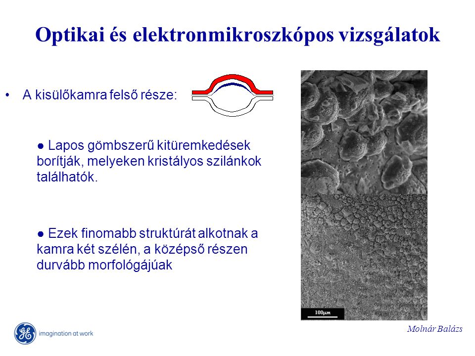 Molnár Balázs Optikai és elektronmikroszkópos vizsgálatok A kisülőkamra felső része: ● Lapos gömbszerű kitüremkedések borítják, melyeken kristályos szilánkok találhatók.