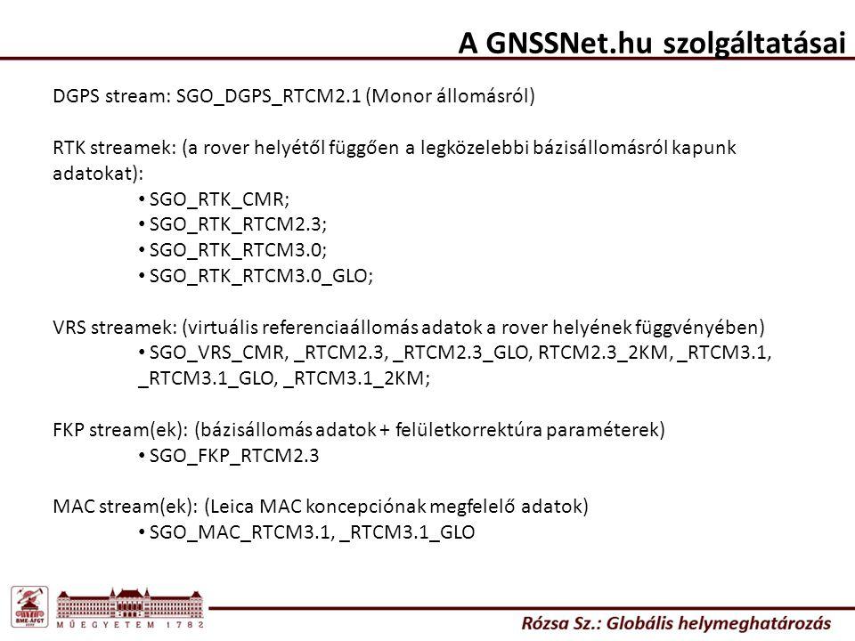 A GNSSNet.hu szolgáltatásai DGPS stream: SGO_DGPS_RTCM2.1 (Monor állomásról) RTK streamek: (a rover helyétől függően a legközelebbi bázisállomásról kapunk adatokat): SGO_RTK_CMR; SGO_RTK_RTCM2.3; SGO_RTK_RTCM3.0; SGO_RTK_RTCM3.0_GLO; VRS streamek: (virtuális referenciaállomás adatok a rover helyének függvényében) SGO_VRS_CMR, _RTCM2.3, _RTCM2.3_GLO, RTCM2.3_2KM, _RTCM3.1, _RTCM3.1_GLO, _RTCM3.1_2KM; FKP stream(ek): (bázisállomás adatok + felületkorrektúra paraméterek) SGO_FKP_RTCM2.3 MAC stream(ek): (Leica MAC koncepciónak megfelelő adatok) SGO_MAC_RTCM3.1, _RTCM3.1_GLO
