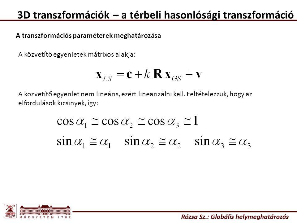 3D transzformációk – a térbeli hasonlósági transzformáció A transzformációs paraméterek meghatározása A közvetítő egyenletek mátrixos alakja: A közvetítő egyenlet nem lineáris, ezért linearizálni kell.