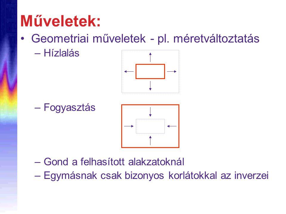Geometriai műveletek - pl. méretváltoztatás –Hízlalás –Fogyasztás –Gond a felhasított alakzatoknál –Egymásnak csak bizonyos korlátokkal az inverzei Mű