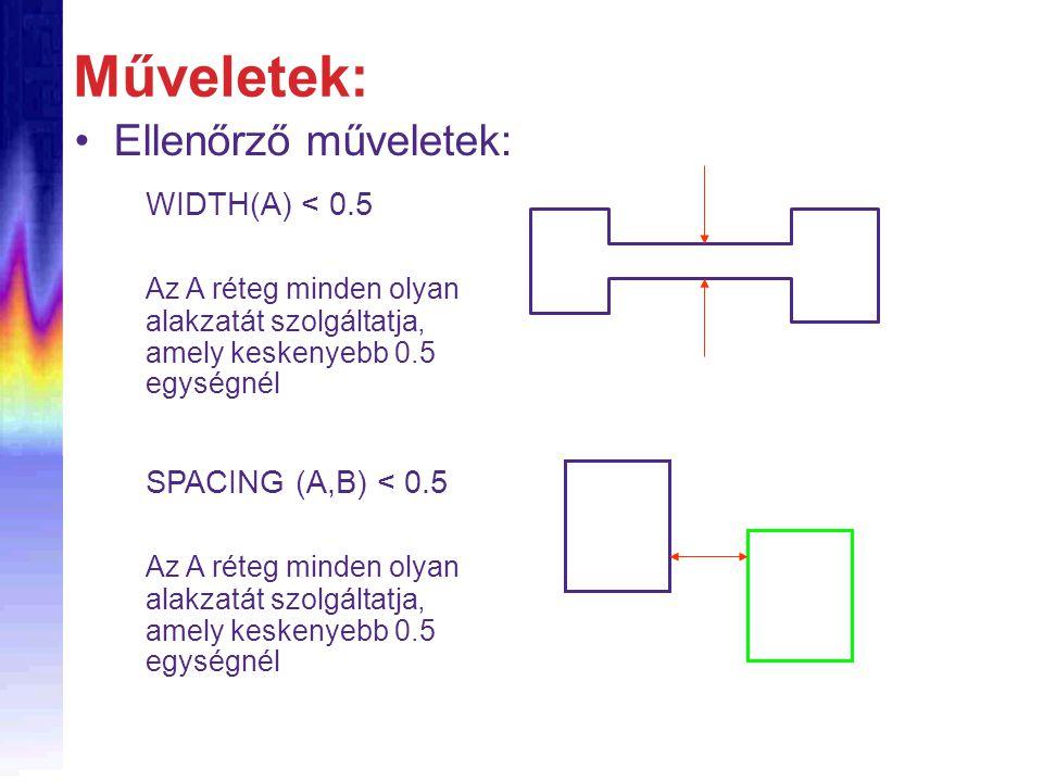 Ellenőrző műveletek: Műveletek: WIDTH(A) < 0.5 Az A réteg minden olyan alakzatát szolgáltatja, amely keskenyebb 0.5 egységnél SPACING (A,B) < 0.5 Az A