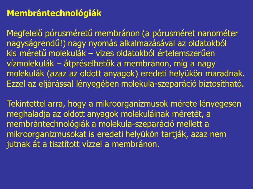 Membrántechnológiák Megfelelő pórusméretű membránon (a pórusméret nanométer nagyságrendű!) nagy nyomás alkalmazásával az oldatokból kis méretű molekulák – vizes oldatokból értelemszerűen vízmolekulák – átpréselhetők a membránon, míg a nagy molekulák (azaz az oldott anyagok) eredeti helyükön maradnak.