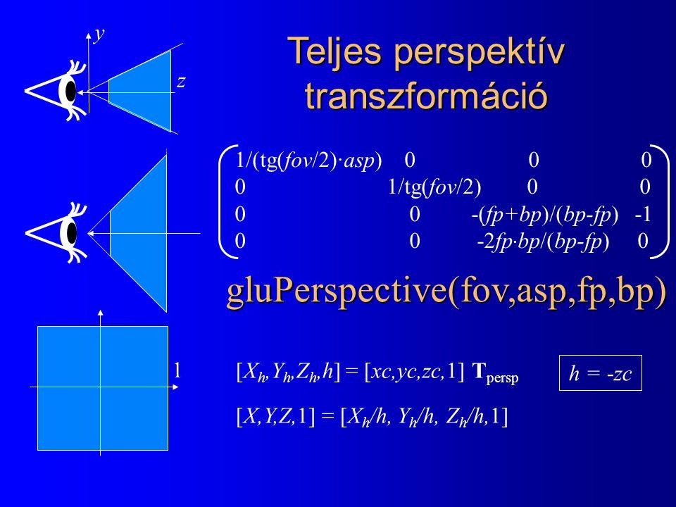1 [X h,Y h,Z h,h] = [xc,yc,zc,1] T persp [X,Y,Z,1] = [X h /h, Y h /h, Z h /h,1] Teljes perspektív transzformáció z y 1/(tg(fov/2)·asp) 0 0 0 0 1/tg(fov/2) 0 0 0 0 -(fp+bp)/(bp-fp) -1 0 0 -2fp · bp/(bp-fp) 0 gluPerspective(fov,asp,fp,bp) h = -zc