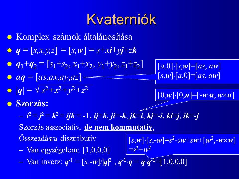 Kvaterniók l Komplex számok általánosítása l q = [s,x,y,z] = [s,w] = s+xi+yj+zk l q 1 +q 2 = [s 1 +s 2, x 1 +x 2, y 1 +y 2, z 1 +z 2 ] l aq = [as,ax,ay,az] l |q| =  s 2 +x 2 +y 2 +z 2 l Szorzás: –i 2 = j 2 = k 2 = ijk = -1, ij=k, ji=-k, jk=i, kj=-i, ki=j, ik=-j Szorzás asszociatív, de nem kommutatív, Összeadásra disztributív –Van egységelem: [1,0,0,0] –Van inverz: q -1 = [s,-w]/|q| 2, q -1  q = q  q -1 =[1,0,0,0] [0,w]  [0,u]=[-w  u, w  u] [a,0]  [s,w]=[as, aw] [s,w]  [a,0]=[as, aw] [s,w]  [s,-w]=s 2 -sw+sw+[w 2,-w  w] =s 2 +w 2