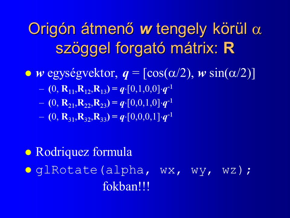 Origón átmenő w tengely körül  szöggel forgató mátrix: R l w egységvektor, q = [cos(  /2), w sin(  /2)] –(0, R 11,R 12,R 13 ) = q  [0,1,0,0]  q -1 –(0, R 21,R 22,R 23 ) = q  [0,0,1,0]  q -1 –(0, R 31,R 32,R 33 ) = q  [0,0,0,1]  q -1 l Rodriquez formula l glRotate(alpha, wx, wy, wz); fokban!!!