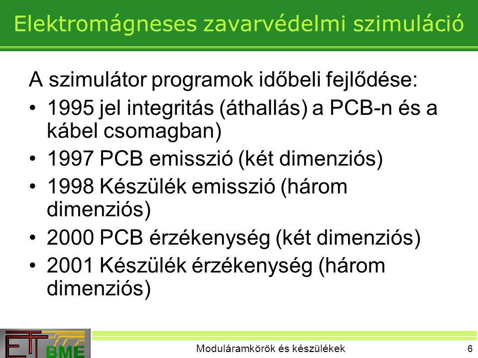 Moduláramkörök és készülékek 6 Elektromágneses zavarvédelmi szimuláció A szimulátor programok időbeli fejlődése: 1995 jel integritás (áthallás) a PCB-n és a kábel csomagban) 1997 PCB emisszió (két dimenziós) 1998 Készülék emisszió (három dimenziós) 2000 PCB érzékenység (két dimenziós) 2001 Készülék érzékenység (három dimenziós)