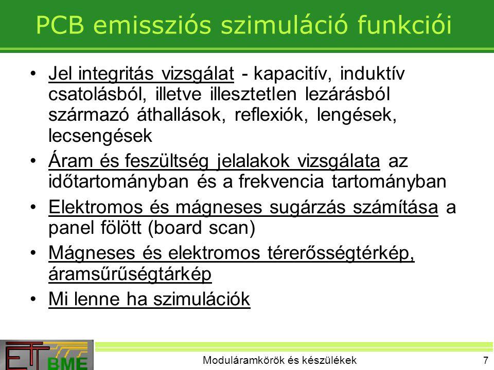 Moduláramkörök és készülékek 7 PCB emissziós szimuláció funkciói Jel integritás vizsgálat - kapacitív, induktív csatolásból, illetve illesztetlen lezárásból származó áthallások, reflexiók, lengések, lecsengések Áram és feszültség jelalakok vizsgálata az időtartományban és a frekvencia tartományban Elektromos és mágneses sugárzás számítása a panel fölött (board scan) Mágneses és elektromos térerősségtérkép, áramsűrűségtárkép Mi lenne ha szimulációk