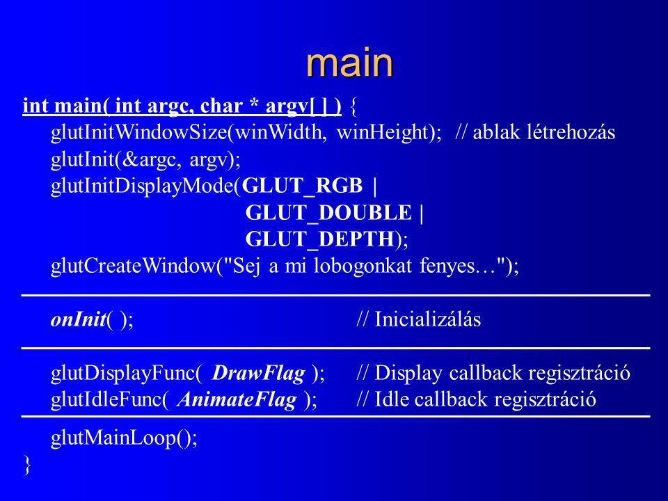 main int main( int argc, char * argv[ ] ) { glutInitWindowSize(winWidth, winHeight); // ablak létrehozás glutInit(&argc, argv); glutInitDisplayMode(GLUT_RGB | GLUT_DOUBLE | GLUT_DEPTH); glutCreateWindow( Sej a mi lobogonkat fenyes… ); onInit( );// Inicializálás glutDisplayFunc( DrawFlag ); // Display callback regisztráció glutIdleFunc( AnimateFlag );// Idle callback regisztráció glutMainLoop(); }