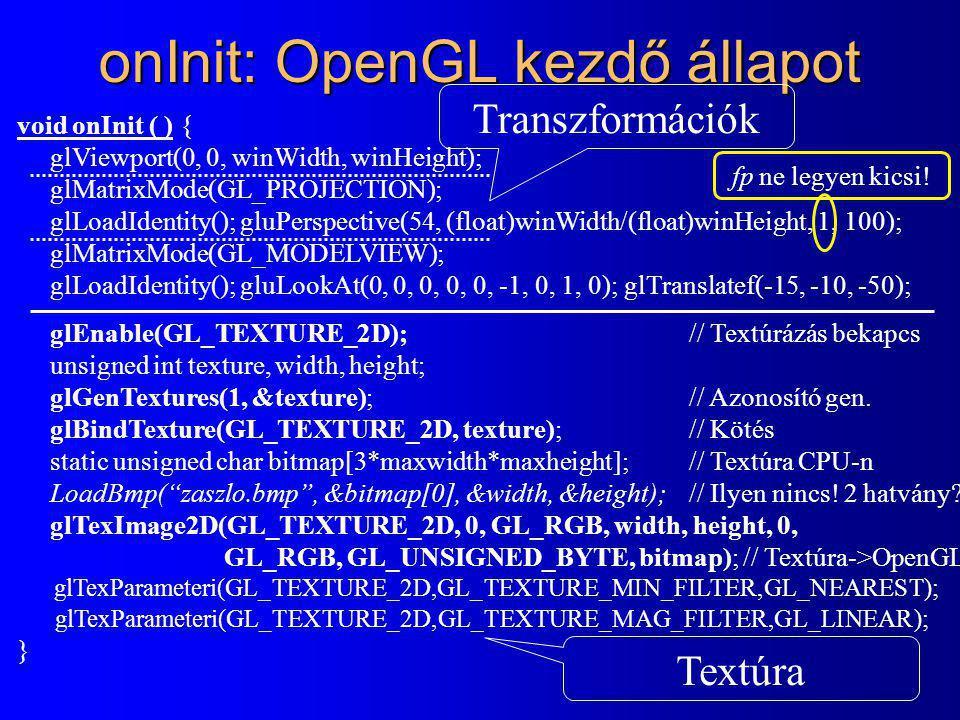 onInit: OpenGL kezdő állapot void onInit ( ) { glViewport(0, 0, winWidth, winHeight); glMatrixMode(GL_PROJECTION); glLoadIdentity(); gluPerspective(54, (float)winWidth/(float)winHeight, 1, 100); glMatrixMode(GL_MODELVIEW); glLoadIdentity(); gluLookAt(0, 0, 0, 0, 0, -1, 0, 1, 0); glTranslatef(-15, -10, -50); glEnable(GL_TEXTURE_2D);// Textúrázás bekapcs unsigned int texture, width, height; glGenTextures(1, &texture); // Azonosító gen.