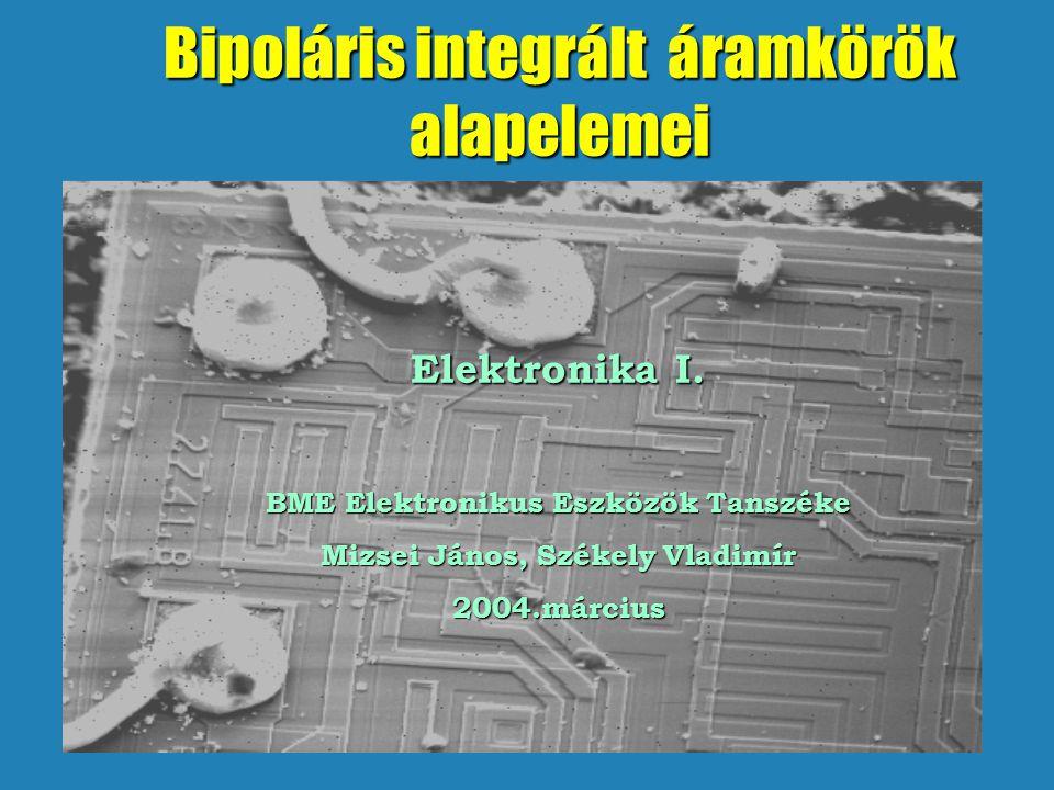 Bipoláris integrált áramkörök alapelemei Elektronika I. BME Elektronikus Eszközök Tanszéke Mizsei János, Székely Vladimír 2004.március