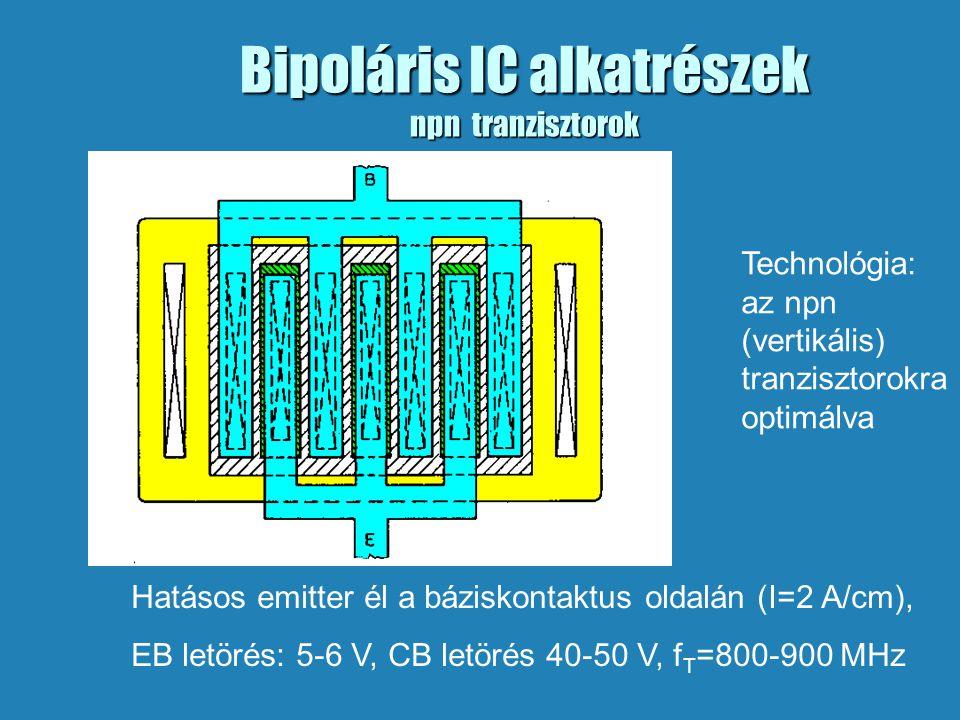 Bipoláris IC alkatrészek npn tranzisztorok Hatásos emitter él a báziskontaktus oldalán (I=2 A/cm), EB letörés: 5-6 V, CB letörés 40-50 V, f T =800-900 MHz Technológia: az npn (vertikális) tranzisztorokra optimálva