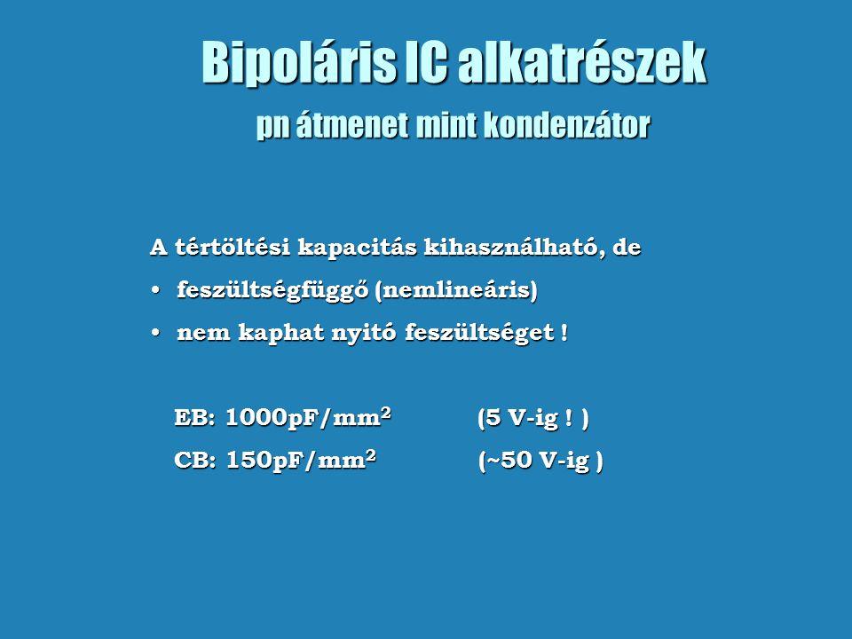 Bipoláris IC alkatrészek pn átmenet mint kondenzátor A tértöltési kapacitás kihasználható, de feszültségfüggő (nemlineáris) feszültségfüggő (nemlineáris) nem kaphat nyitó feszültséget .