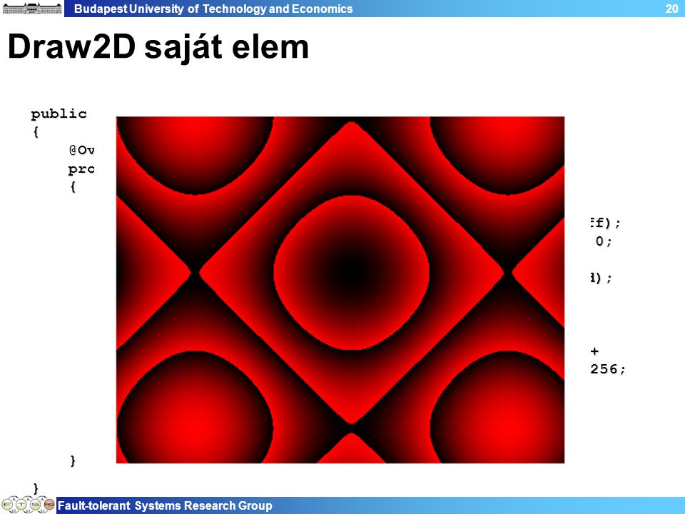 Budapest University of Technology and Economics Fault-tolerant Systems Research Group 20 Draw2D saját elem public class Example3 extends Figure { @Override protected void paintFigure(Graphics graphics) { Rectangle r = getBounds(); PaletteData pd = new PaletteData(0xff0000, 0xff00, 0xff); pd.redShift = -16; pd.greenShift = -8; pd.blueShift = 0; pd.isDirect = true; ImageData id = new ImageData(r.width, r.height, 24, pd); for (int u = 0; u < r.width; u++) for (int v = 0; v < r.height; v++) { int rc = ((int) ((Math.sin(u * 9.0 / r.width) + Math.cos(v * 7.0 / r.height)) * 256.0)) % 256; id.setPixel(u, v, rc << 16); } Image img = new Image(Display.getCurrent(), id); graphics.drawImage(img, r.getTopLeft()); } }