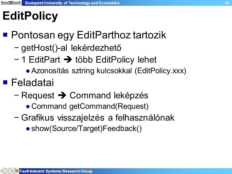 Budapest University of Technology and Economics Fault-tolerant Systems Research Group 41 EditPolicy  Pontosan egy EditParthoz tartozik −getHost()-al lekérdezhető −1 EditPart  több EditPolicy lehet ●Azonosítás sztring kulcsokkal (EditPolicy.xxx)  Feladatai −Request  Command leképzés ●Command getCommand(Request) −Grafikus visszajelzés a felhasználónak ●show(Source/Target)Feedback()