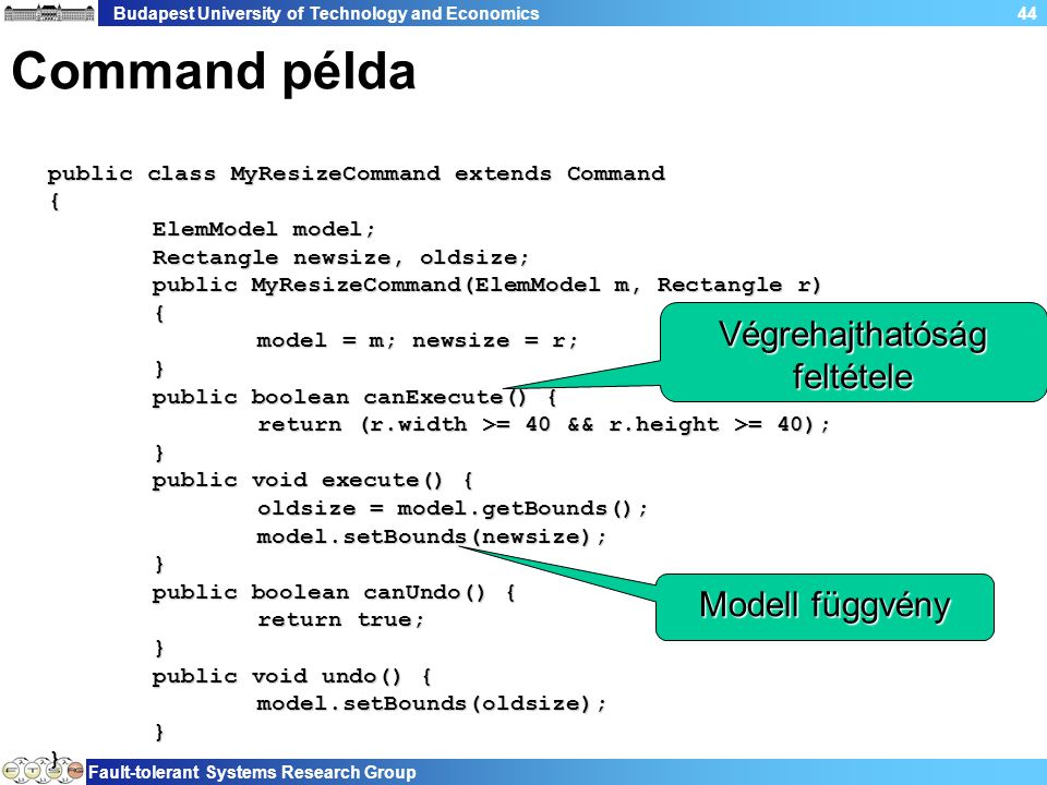 Budapest University of Technology and Economics Fault-tolerant Systems Research Group 44 Command példa public class MyResizeCommand extends Command { ElemModel model; Rectangle newsize, oldsize; public MyResizeCommand(ElemModel m, Rectangle r) { model = m; newsize = r; } public boolean canExecute() { return (r.width >= 40 && r.height >= 40); } public void execute() { oldsize = model.getBounds(); model.setBounds(newsize); } public boolean canUndo() { return true; } public void undo() { model.setBounds(oldsize); } } Végrehajthatóság feltétele Modell függvény