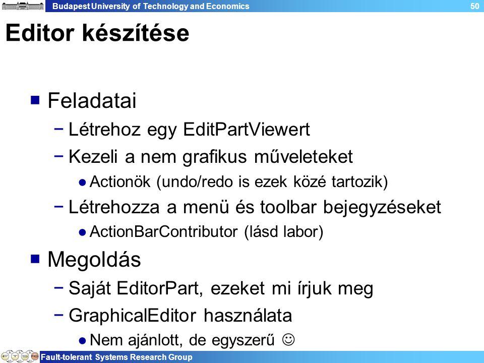 Budapest University of Technology and Economics Fault-tolerant Systems Research Group 50 Editor készítése  Feladatai −Létrehoz egy EditPartViewert −Kezeli a nem grafikus műveleteket ●Actionök (undo/redo is ezek közé tartozik) −Létrehozza a menü és toolbar bejegyzéseket ●ActionBarContributor (lásd labor)  Megoldás −Saját EditorPart, ezeket mi írjuk meg −GraphicalEditor használata ●Nem ajánlott, de egyszerű