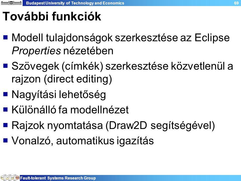 Budapest University of Technology and Economics Fault-tolerant Systems Research Group 69 További funkciók  Modell tulajdonságok szerkesztése az Eclipse Properties nézetében  Szövegek (címkék) szerkesztése közvetlenül a rajzon (direct editing)  Nagyítási lehetőség  Különálló fa modellnézet  Rajzok nyomtatása (Draw2D segítségével)  Vonalzó, automatikus igazítás
