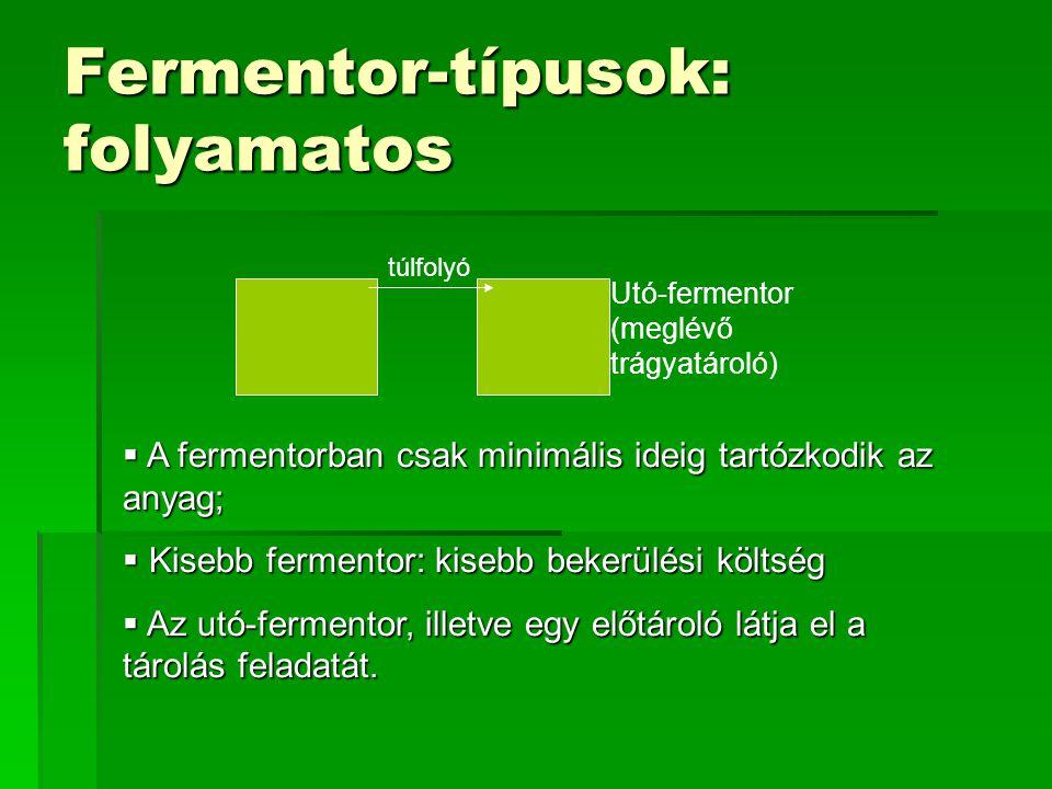 Fermentor-típusok: folyamatos Utó-fermentor (meglévő trágyatároló)  A fermentorban csak minimális ideig tartózkodik az anyag;  Kisebb fermentor: kis