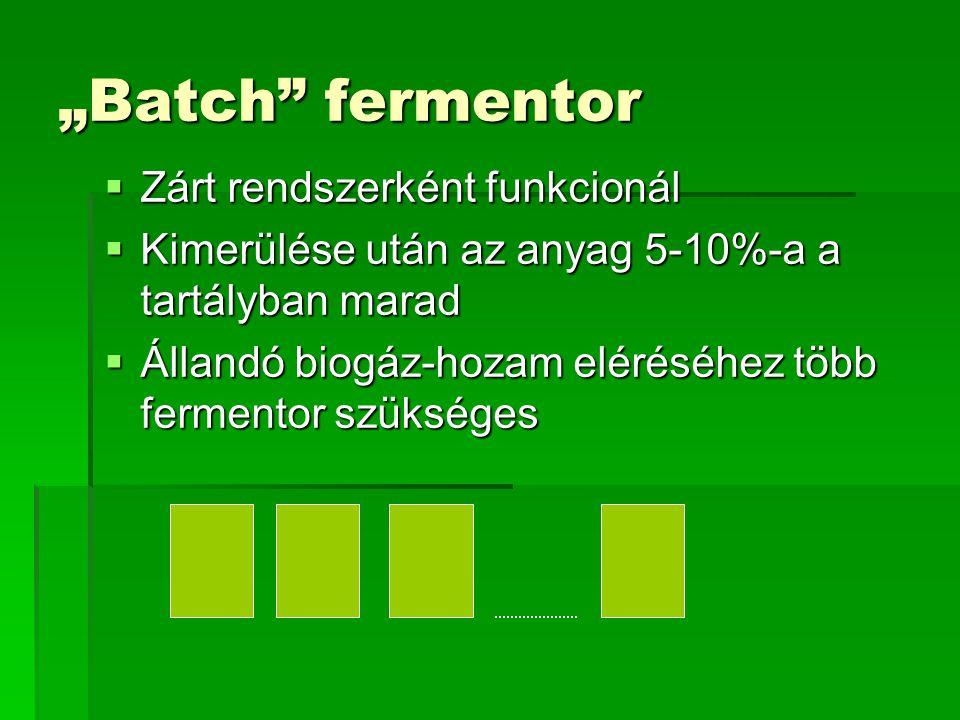 """""""Batch"""" fermentor  Zárt rendszerként funkcionál  Kimerülése után az anyag 5-10%-a a tartályban marad  Állandó biogáz-hozam eléréséhez több fermento"""