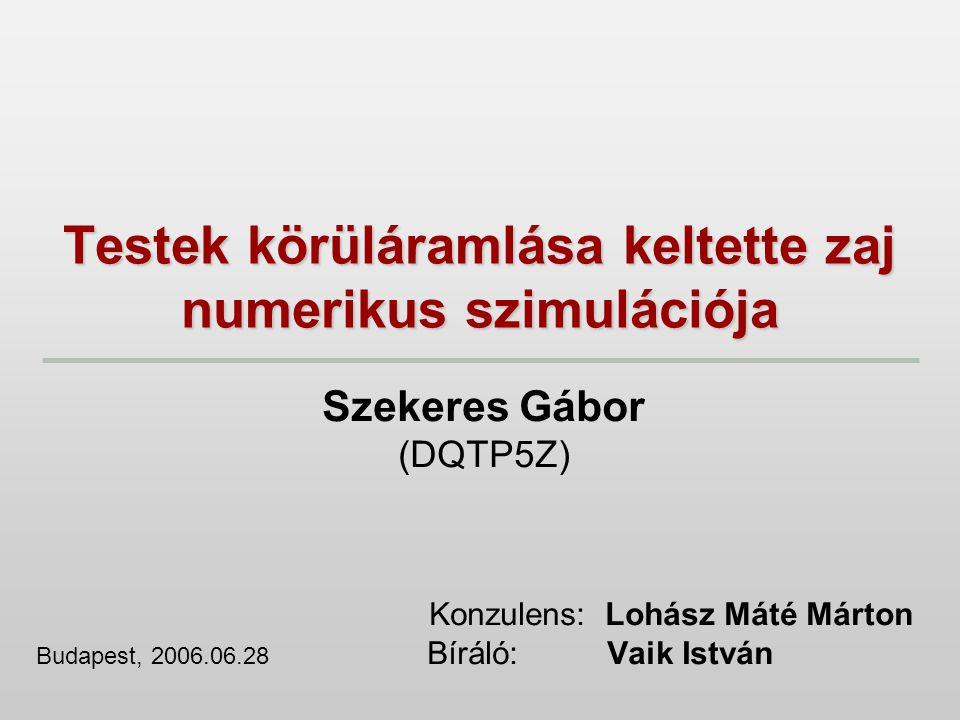 Testek körüláramlása keltette zaj numerikus szimulációja Szekeres Gábor (DQTP5Z) Konzulens: Lohász Máté Márton Budapest, 2006.06.28 Bíráló: Vaik Istvá