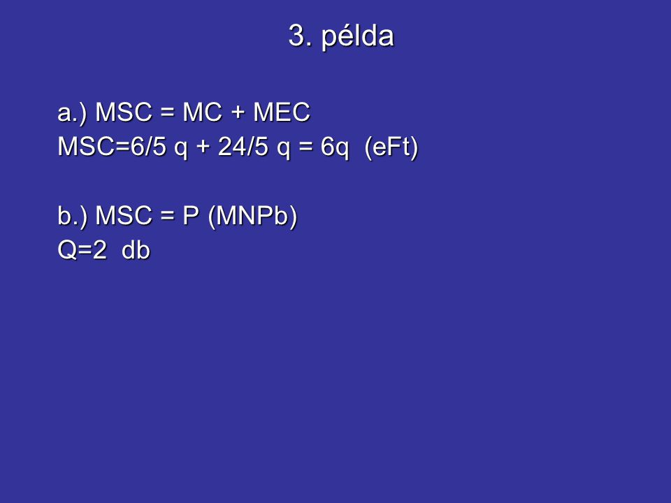 a.) MSC = MC + MEC MSC=6/5 q + 24/5 q = 6q (eFt) b.) MSC = P (MNPb) Q=2 db 3. példa