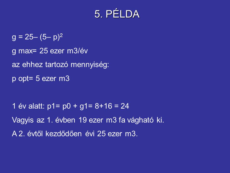 g = 25– (5– p) 2 g max= 25 ezer m3/év az ehhez tartozó mennyiség: p opt= 5 ezer m3 1 év alatt: p1= p0 + g1= 8+16 = 24 Vagyis az 1. évben 19 ezer m3 fa