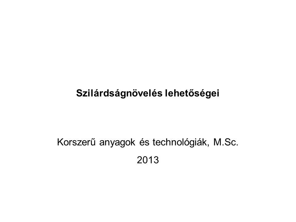 Szilárdságnövelés lehetőségei Korszerű anyagok és technológiák, M.Sc. 2013