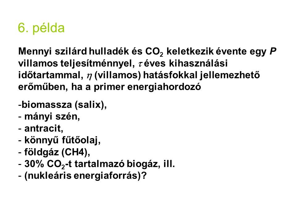 6. példa Mennyi szilárd hulladék és CO 2 keletkezik évente egy P villamos teljesítménnyel,  éves kihasználási időtartammal,  (villamos) hatásfokkal