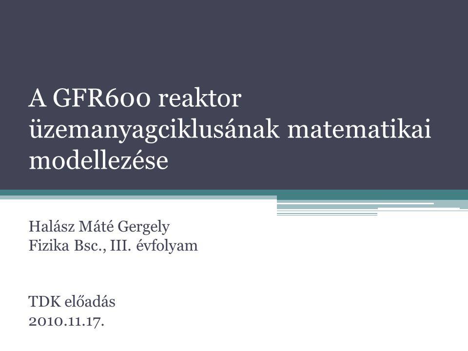 A GFR600 reaktor üzemanyagciklusának matematikai modellezése Halász Máté Gergely Fizika Bsc., III. évfolyam TDK előadás 2010.11.17.