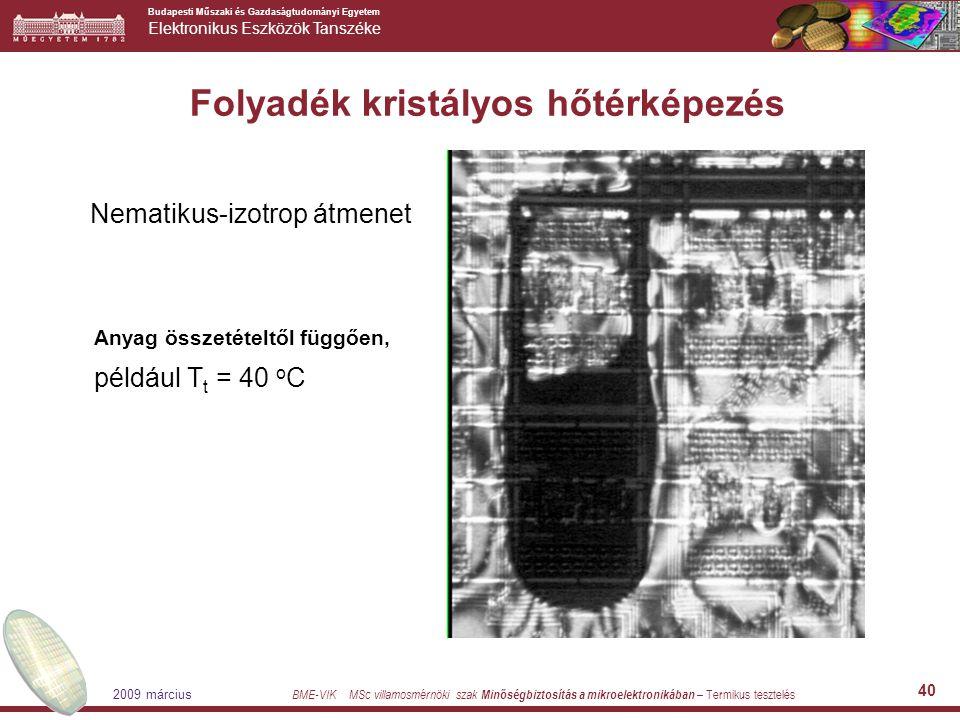 Budapesti Műszaki és Gazdaságtudományi Egyetem Elektronikus Eszközök Tanszéke BME-VIK MSc villamosmérnöki szak Minőségbiztosítás a mikroelektronikában – Termikus tesztelés 2009 március 40 Folyadék kristályos hőtérképezés Nematikus-izotrop átmenet Anyag összetételtől függően, például T t = 40 o C