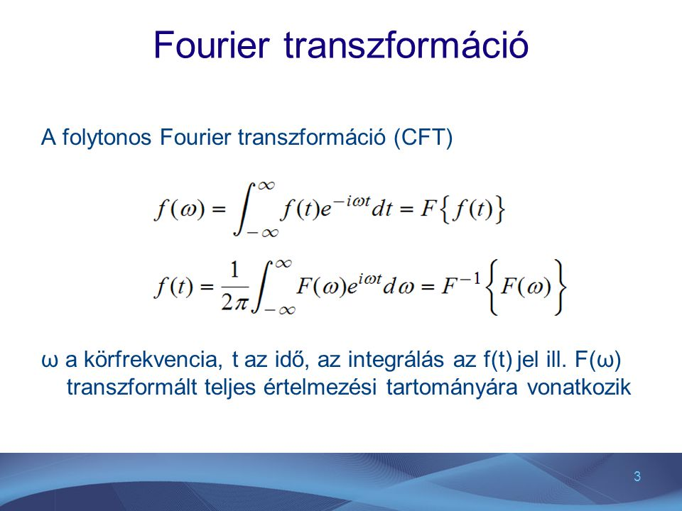 3 Fourier transzformáció A folytonos Fourier transzformáció (CFT) ω a körfrekvencia, t az idő, az integrálás az f(t) jel ill. F(ω) transzformált telje