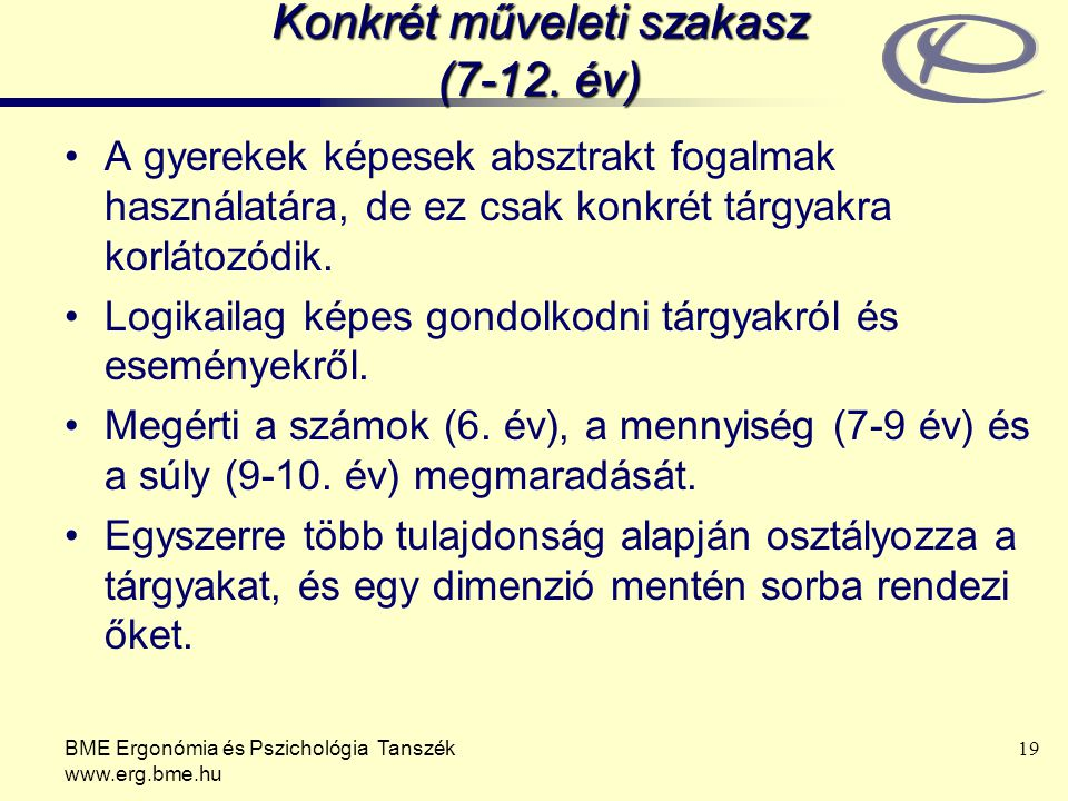 BME Ergonómia és Pszichológia Tanszék www.erg.bme.hu 19 Konkrét műveleti szakasz (7-12. év) A gyerekek képesek absztrakt fogalmak használatára, de ez