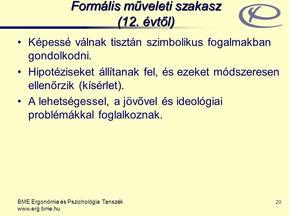 BME Ergonómia és Pszichológia Tanszék www.erg.bme.hu 20 Formális műveleti szakasz (12. évtől) Képessé válnak tisztán szimbolikus fogalmakban gondolkod