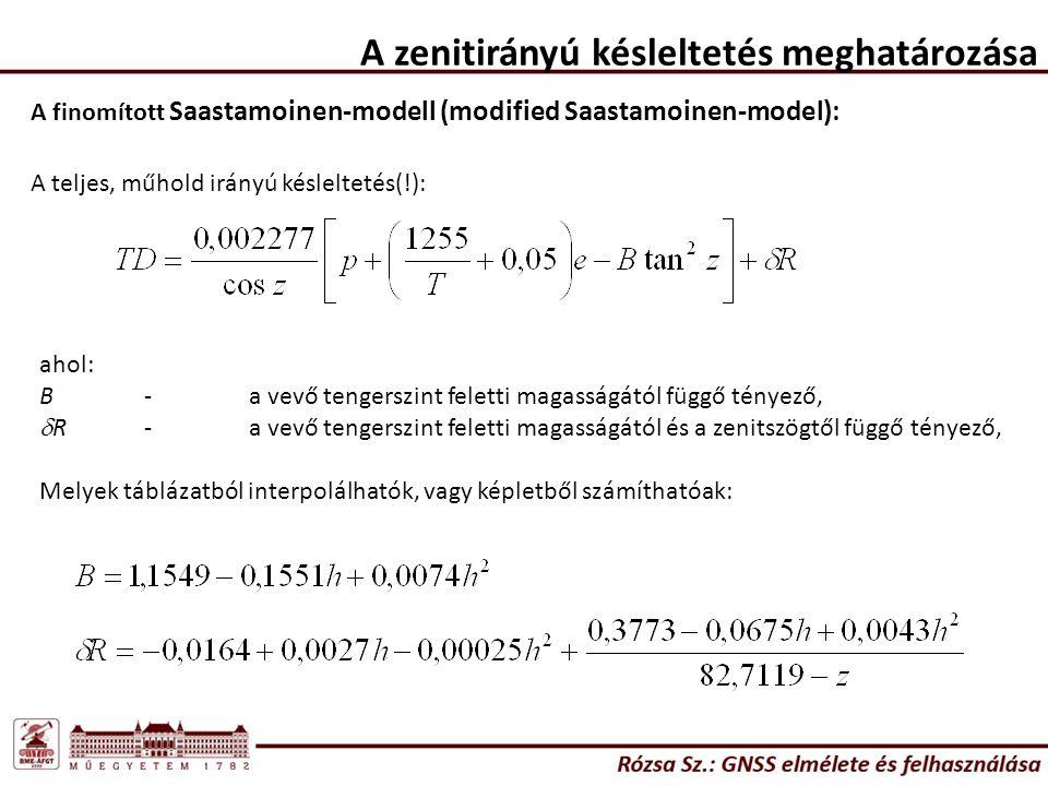 A zenitirányú késleltetés meghatározása A finomított Saastamoinen-modell (modified Saastamoinen-model): A teljes, műhold irányú késleltetés(!): ahol: B-a vevő tengerszint feletti magasságától függő tényező,  R-a vevő tengerszint feletti magasságától és a zenitszögtől függő tényező, Melyek táblázatból interpolálhatók, vagy képletből számíthatóak: