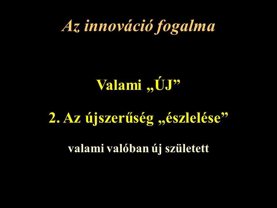 """Az innováció fogalma Valami """"ÚJ 2. Az újszerűség """"észlelése valami valóban új született"""