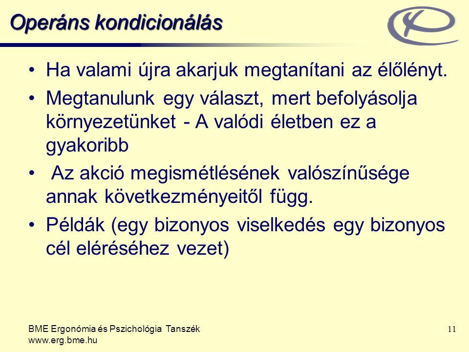 BME Ergonómia és Pszichológia Tanszék www.erg.bme.hu 11 Operáns kondicionálás Ha valami újra akarjuk megtanítani az élőlényt. Megtanulunk egy választ,