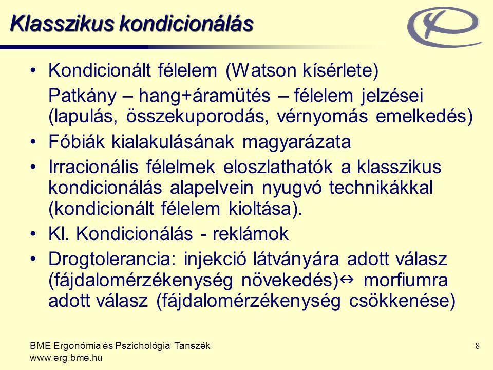 BME Ergonómia és Pszichológia Tanszék www.erg.bme.hu 9 Klasszikus kondicionálás: a kognitív tényezők szerepe Bejósolhatóság –A kognitív nézet szerint: a klasszikus kondicionálás két inger közti viszonyról szolgáltat tudást (Tolman) –Döntő tényező UCS és CS időbeli (térbeli) érintkezése (Pavlov) vagy –CS megbízható bejóslója legyen UCS megjelenésének (Rescorla kísérlete) –Blokkolás jelensége (korábbi tanulás megakadályozza az új asszociáció kialakulását; új szabályt kellene létrehozni) –Bejósolhatatlanság és a stressz