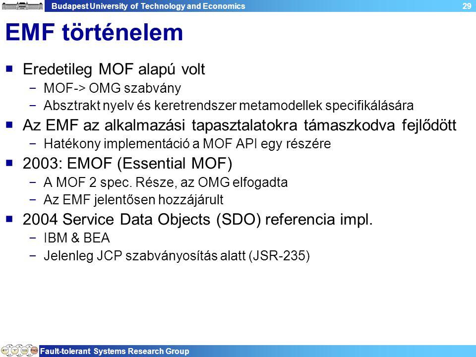 Budapest University of Technology and Economics Fault-tolerant Systems Research Group 29 EMF történelem  Eredetileg MOF alapú volt −MOF-> OMG szabvány −Absztrakt nyelv és keretrendszer metamodellek specifikálására  Az EMF az alkalmazási tapasztalatokra támaszkodva fejlődött −Hatékony implementáció a MOF API egy részére  2003: EMOF (Essential MOF) −A MOF 2 spec.