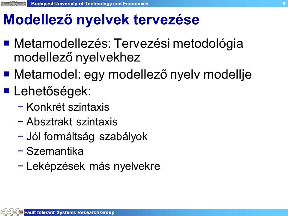 Budapest University of Technology and Economics Fault-tolerant Systems Research Group 6 Modellező nyelvek tervezése  Metamodellezés: Tervezési metodológia modellező nyelvekhez  Metamodel: egy modellező nyelv modellje  Lehetőségek: −Konkrét szintaxis −Absztrakt szintaxis −Jól formáltság szabályok −Szemantika −Leképzések más nyelvekre