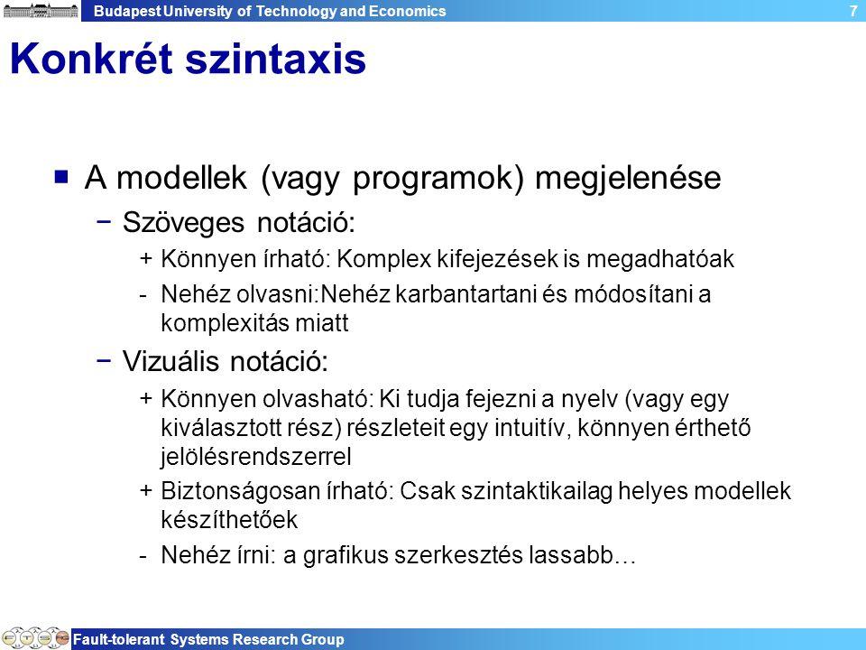 Budapest University of Technology and Economics Fault-tolerant Systems Research Group 7 Konkrét szintaxis  A modellek (vagy programok) megjelenése −Szöveges notáció: +Könnyen írható: Komplex kifejezések is megadhatóak -Nehéz olvasni:Nehéz karbantartani és módosítani a komplexitás miatt −Vizuális notáció: +Könnyen olvasható: Ki tudja fejezni a nyelv (vagy egy kiválasztott rész) részleteit egy intuitív, könnyen érthető jelölésrendszerrel +Biztonságosan írható: Csak szintaktikailag helyes modellek készíthetőek -Nehéz írni: a grafikus szerkesztés lassabb…