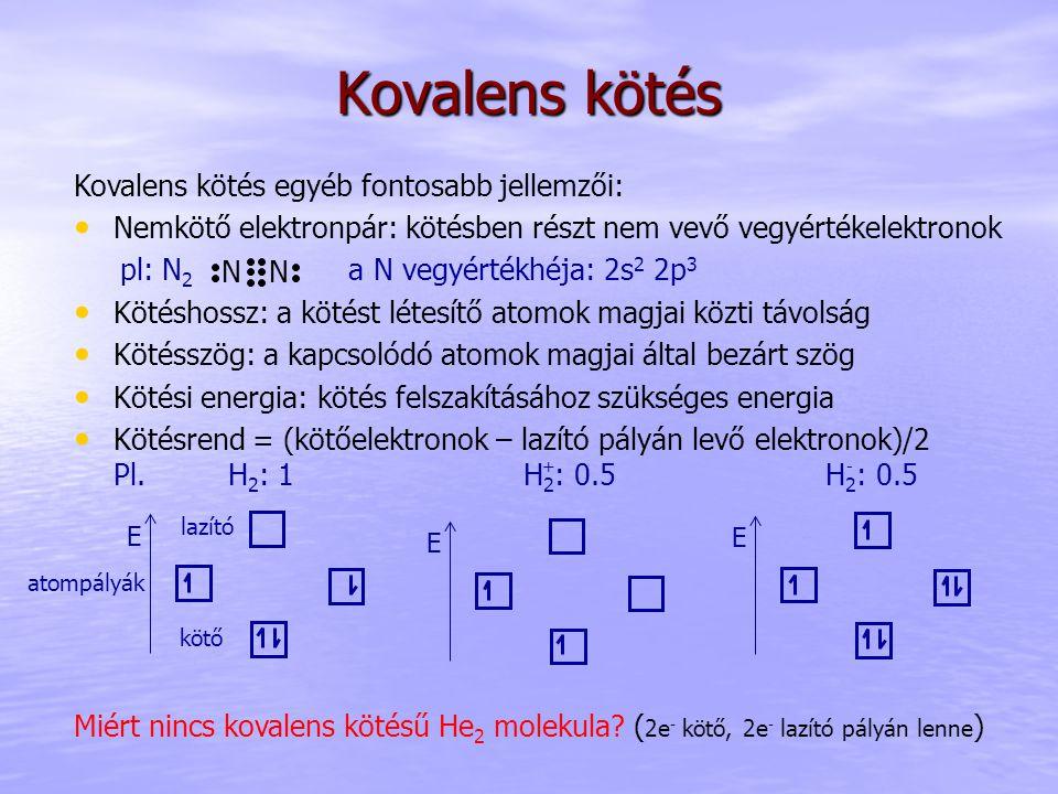Kovalens kötés egyéb fontosabb jellemzői: Nemkötő elektronpár: kötésben részt nem vevő vegyértékelektronok pl: N 2 a N vegyértékhéja: 2s 2 2p 3 Kötéshossz: a kötést létesítő atomok magjai közti távolság Kötésszög: a kapcsolódó atomok magjai által bezárt szög Kötési energia: kötés felszakításához szükséges energia Kötésrend = (kötőelektronok – lazító pályán levő elektronok)/2 Pl.